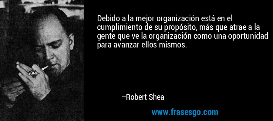 Debido a la mejor organización está en el cumplimiento de su propósito, más que atrae a la gente que ve la organización como una oportunidad para avanzar ellos mismos. – Robert Shea