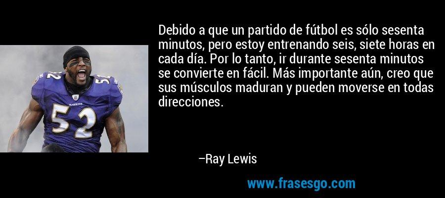 Debido a que un partido de fútbol es sólo sesenta minutos, pero estoy entrenando seis, siete horas en cada día. Por lo tanto, ir durante sesenta minutos se convierte en fácil. Más importante aún, creo que sus músculos maduran y pueden moverse en todas direcciones. – Ray Lewis