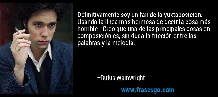 Definitivamente soy un fan de la yuxtaposición. Usando la línea más hermosa de decir la cosa más horrible - Creo que una de las principales cosas en composición es, sin duda la fricción entre las palabras y la melodía. – Rufus Wainwright