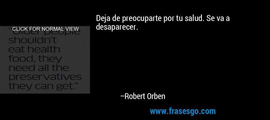 Deja de preocuparte por tu salud. Se va a desaparecer. – Robert Orben