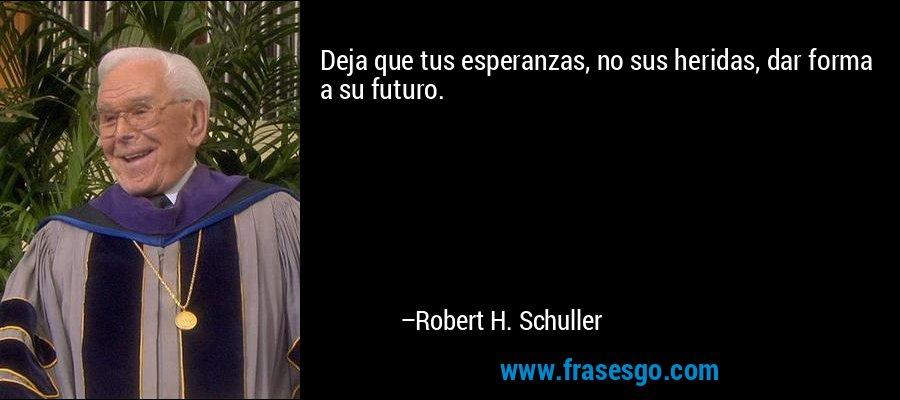 Deja que tus esperanzas, no sus heridas, dar forma a su futuro. – Robert H. Schuller