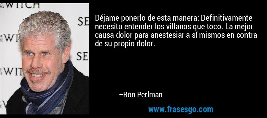Déjame ponerlo de esta manera: Definitivamente necesito entender los villanos que toco. La mejor causa dolor para anestesiar a sí mismos en contra de su propio dolor. – Ron Perlman