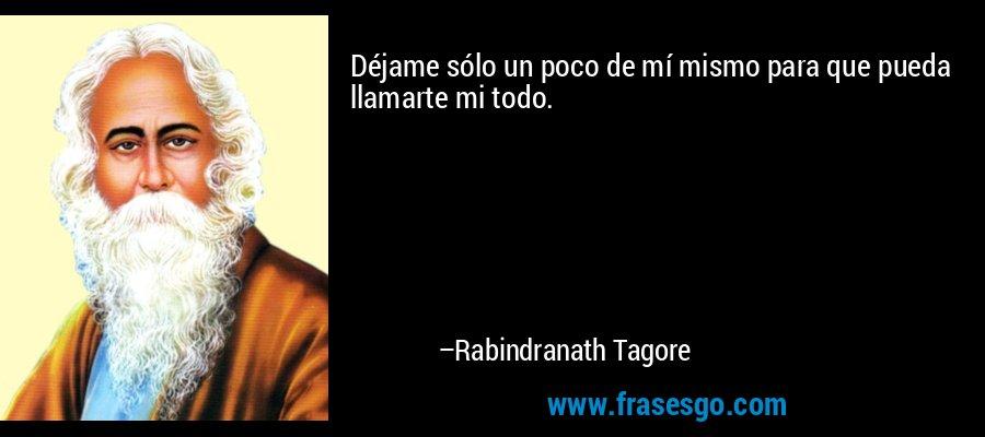 Déjame sólo un poco de mí mismo para que pueda llamarte mi todo. – Rabindranath Tagore