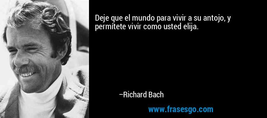 Deje que el mundo para vivir a su antojo, y permítete vivir como usted elija. – Richard Bach