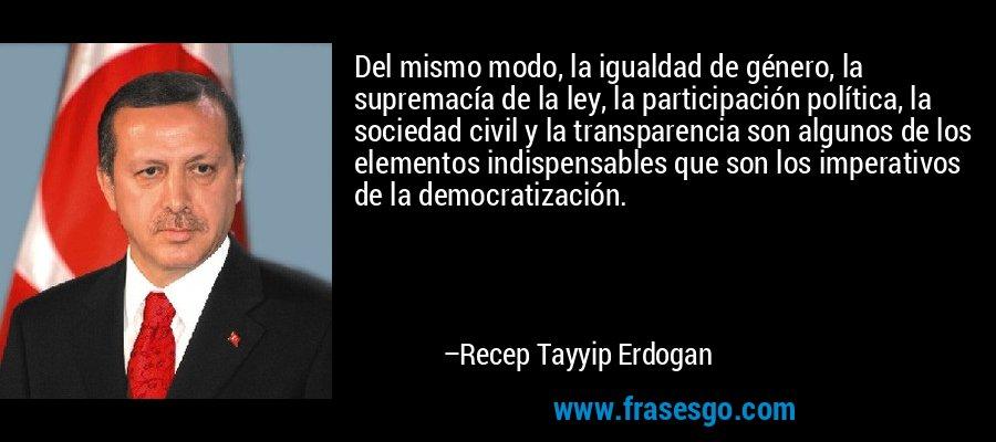 Del mismo modo, la igualdad de género, la supremacía de la ley, la participación política, la sociedad civil y la transparencia son algunos de los elementos indispensables que son los imperativos de la democratización. – Recep Tayyip Erdogan