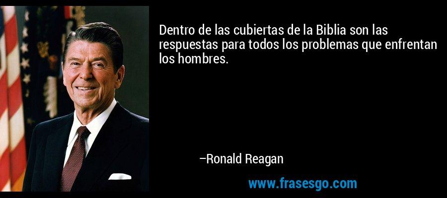 Dentro de las cubiertas de la Biblia son las respuestas para todos los problemas que enfrentan los hombres. – Ronald Reagan