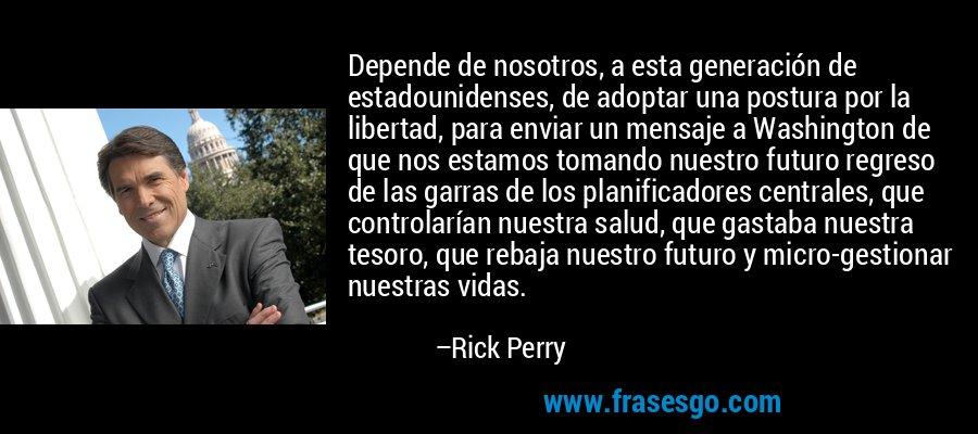Depende de nosotros, a esta generación de estadounidenses, de adoptar una postura por la libertad, para enviar un mensaje a Washington de que nos estamos tomando nuestro futuro regreso de las garras de los planificadores centrales, que controlarían nuestra salud, que gastaba nuestra tesoro, que rebaja nuestro futuro y micro-gestionar nuestras vidas. – Rick Perry