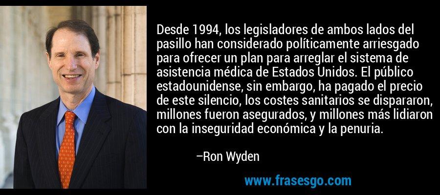 Desde 1994, los legisladores de ambos lados del pasillo han considerado políticamente arriesgado para ofrecer un plan para arreglar el sistema de asistencia médica de Estados Unidos. El público estadounidense, sin embargo, ha pagado el precio de este silencio, los costes sanitarios se dispararon, millones fueron asegurados, y millones más lidiaron con la inseguridad económica y la penuria. – Ron Wyden