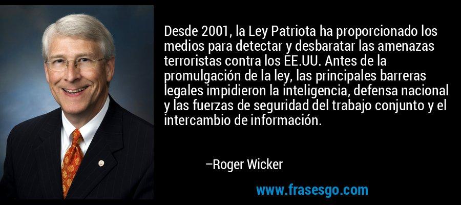 Desde 2001, la Ley Patriota ha proporcionado los medios para detectar y desbaratar las amenazas terroristas contra los EE.UU. Antes de la promulgación de la ley, las principales barreras legales impidieron la inteligencia, defensa nacional y las fuerzas de seguridad del trabajo conjunto y el intercambio de información. – Roger Wicker