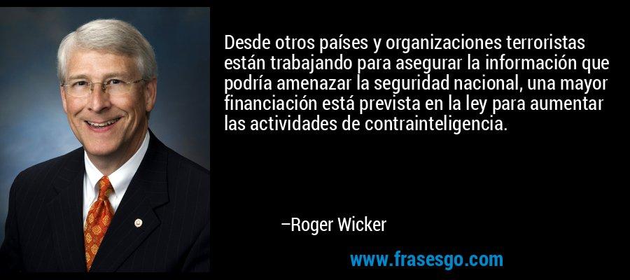 Desde otros países y organizaciones terroristas están trabajando para asegurar la información que podría amenazar la seguridad nacional, una mayor financiación está prevista en la ley para aumentar las actividades de contrainteligencia. – Roger Wicker