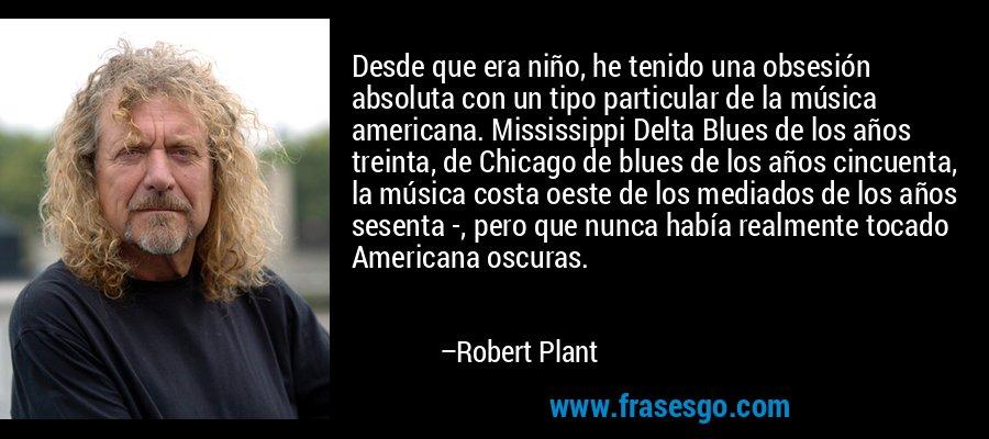 Desde que era niño, he tenido una obsesión absoluta con un tipo particular de la música americana. Mississippi Delta Blues de los años treinta, de Chicago de blues de los años cincuenta, la música costa oeste de los mediados de los años sesenta -, pero que nunca había realmente tocado Americana oscuras. – Robert Plant