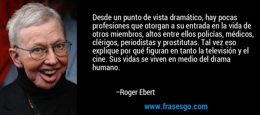 Desde un punto de vista dramático, hay pocas profesiones que otorgan a su entrada en la vida de otros miembros, altos entre ellos policías, médicos, clérigos, periodistas y prostitutas. Tal vez eso explique por qué figuran en tanto la televisión y el cine. Sus vidas se viven en medio del drama humano. – Roger Ebert