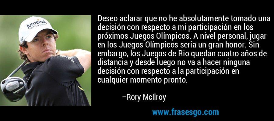 Deseo aclarar que no he absolutamente tomado una decisión con respecto a mi participación en los próximos Juegos Olímpicos. A nivel personal, jugar en los Juegos Olímpicos sería un gran honor. Sin embargo, los Juegos de Rio quedan cuatro años de distancia y desde luego no va a hacer ninguna decisión con respecto a la participación en cualquier momento pronto. – Rory McIlroy