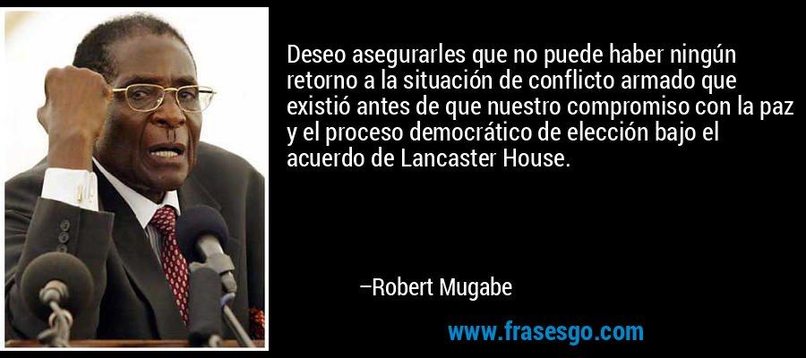 Deseo asegurarles que no puede haber ningún retorno a la situación de conflicto armado que existió antes de que nuestro compromiso con la paz y el proceso democrático de elección bajo el acuerdo de Lancaster House. – Robert Mugabe