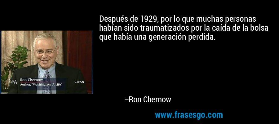 Después de 1929, por lo que muchas personas habían sido traumatizados por la caída de la bolsa que había una generación perdida. – Ron Chernow