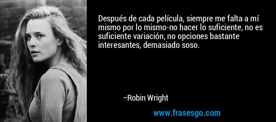Después de cada película, siempre me falta a mí mismo por lo mismo-no hacer lo suficiente, no es suficiente variación, no opciones bastante interesantes, demasiado soso. – Robin Wright