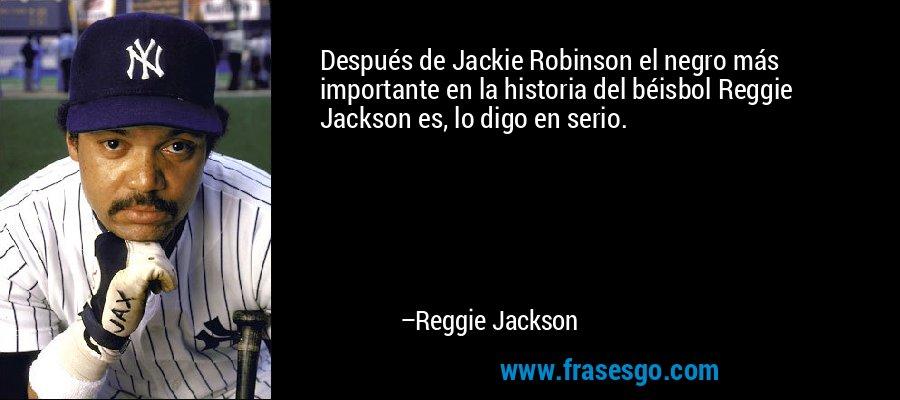 Después de Jackie Robinson el negro más importante en la historia del béisbol Reggie Jackson es, lo digo en serio. – Reggie Jackson