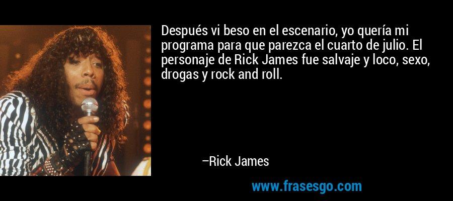 Después vi beso en el escenario, yo quería mi programa para que parezca el cuarto de julio. El personaje de Rick James fue salvaje y loco, sexo, drogas y rock and roll. – Rick James