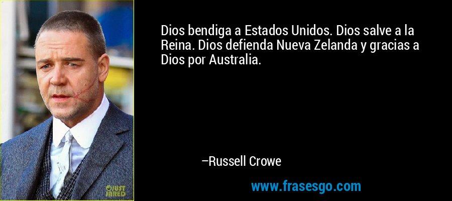 Dios bendiga a Estados Unidos. Dios salve a la Reina. Dios defienda Nueva Zelanda y gracias a Dios por Australia. – Russell Crowe