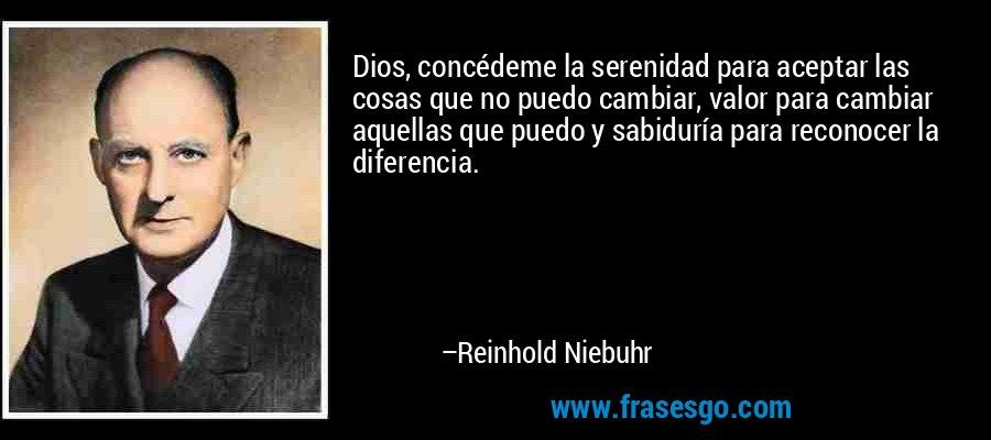 Dios, concédeme la serenidad para aceptar las cosas que no puedo cambiar, valor para cambiar aquellas que puedo y sabiduría para reconocer la diferencia. – Reinhold Niebuhr