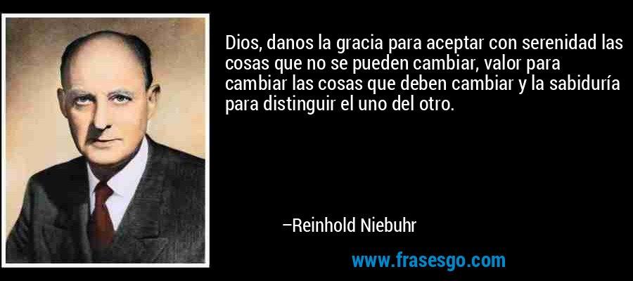 Dios, danos la gracia para aceptar con serenidad las cosas que no se pueden cambiar, valor para cambiar las cosas que deben cambiar y la sabiduría para distinguir el uno del otro. – Reinhold Niebuhr