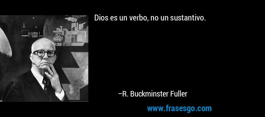 Dios es un verbo, no un sustantivo. – R. Buckminster Fuller