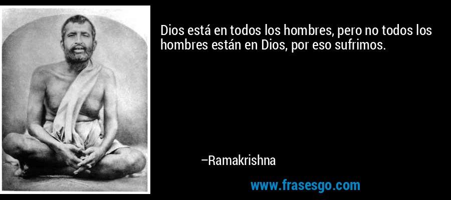Dios está en todos los hombres, pero no todos los hombres están en Dios, por eso sufrimos. – Ramakrishna
