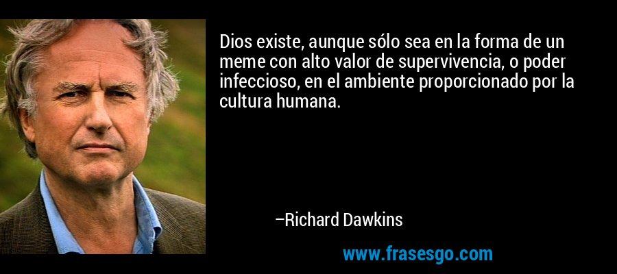 Dios existe, aunque sólo sea en la forma de un meme con alto valor de supervivencia, o poder infeccioso, en el ambiente proporcionado por la cultura humana. – Richard Dawkins