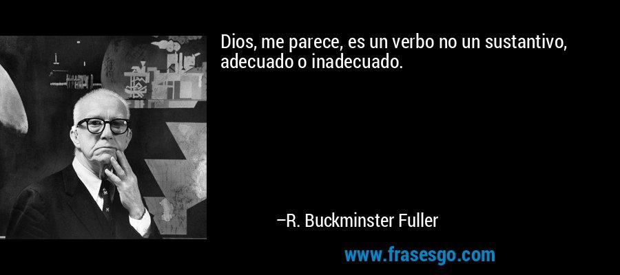 Dios, me parece, es un verbo no un sustantivo, adecuado o inadecuado. – R. Buckminster Fuller