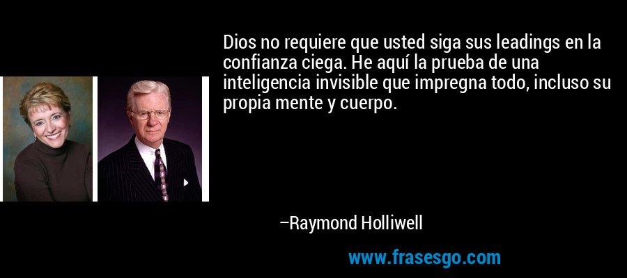 Dios no requiere que usted siga sus leadings en la confianza ciega. He aquí la prueba de una inteligencia invisible que impregna todo, incluso su propia mente y cuerpo. – Raymond Holliwell