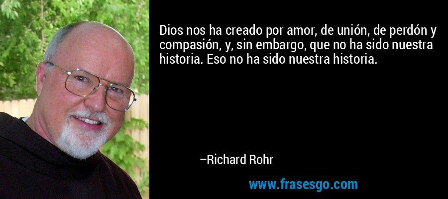 Dios nos ha creado por amor, de unión, de perdón y compasión, y, sin embargo, que no ha sido nuestra historia. Eso no ha sido nuestra historia. – Richard Rohr
