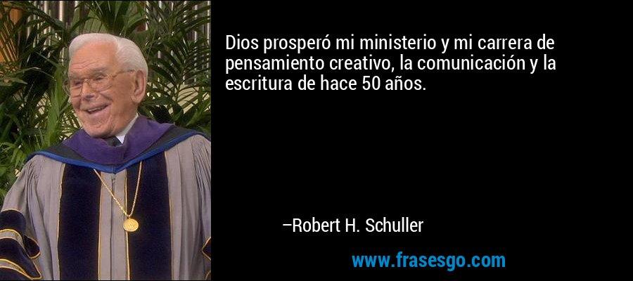 Dios prosperó mi ministerio y mi carrera de pensamiento creativo, la comunicación y la escritura de hace 50 años. – Robert H. Schuller