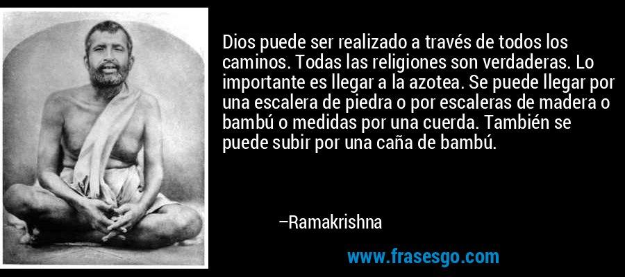 Dios puede ser realizado a través de todos los caminos. Todas las religiones son verdaderas. Lo importante es llegar a la azotea. Se puede llegar por una escalera de piedra o por escaleras de madera o bambú o medidas por una cuerda. También se puede subir por una caña de bambú. – Ramakrishna