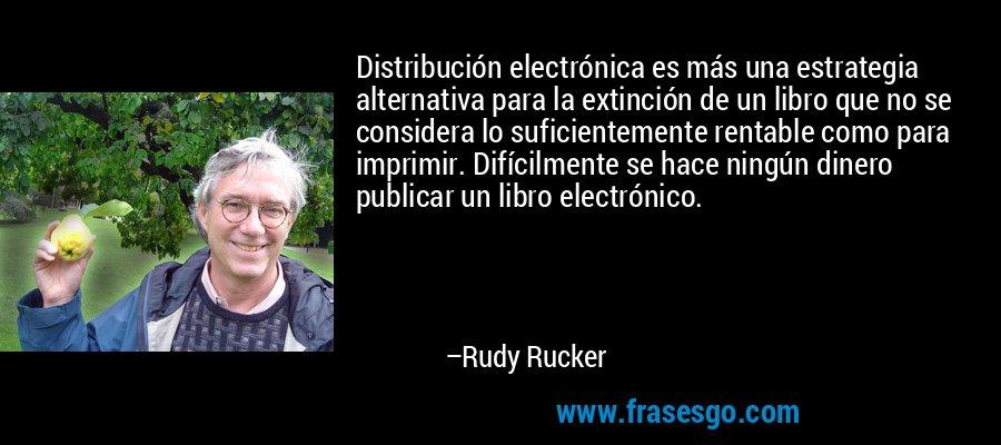 Distribución electrónica es más una estrategia alternativa para la extinción de un libro que no se considera lo suficientemente rentable como para imprimir. Difícilmente se hace ningún dinero publicar un libro electrónico. – Rudy Rucker