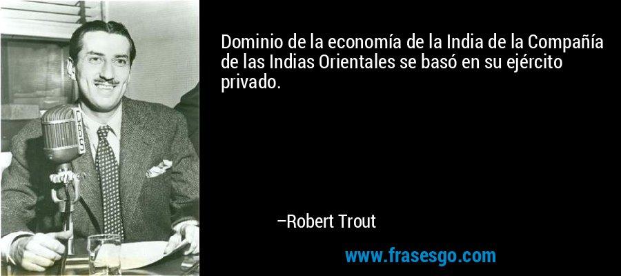 Dominio de la economía de la India de la Compañía de las Indias Orientales se basó en su ejército privado. – Robert Trout