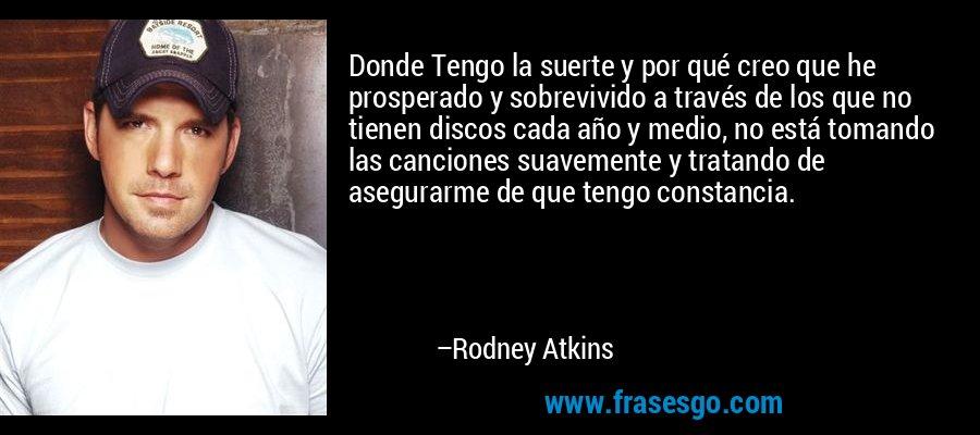 Donde Tengo la suerte y por qué creo que he prosperado y sobrevivido a través de los que no tienen discos cada año y medio, no está tomando las canciones suavemente y tratando de asegurarme de que tengo constancia. – Rodney Atkins