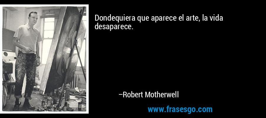 Dondequiera que aparece el arte, la vida desaparece. – Robert Motherwell