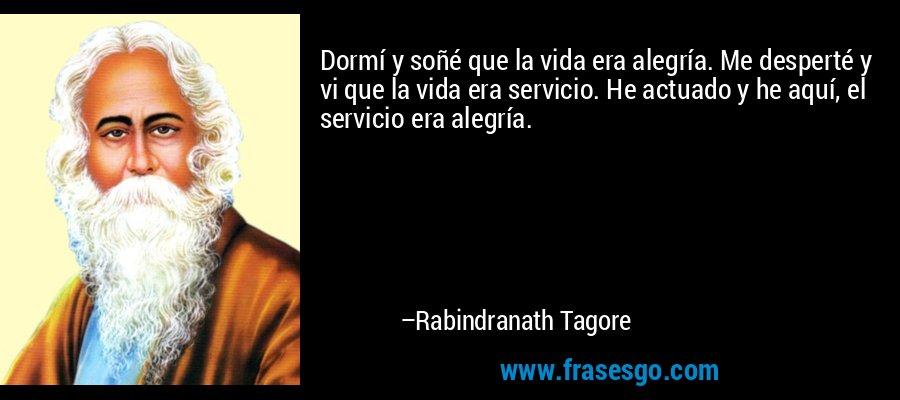 Dormí y soñé que la vida era alegría. Me desperté y vi que la vida era servicio. He actuado y he aquí, el servicio era alegría. – Rabindranath Tagore