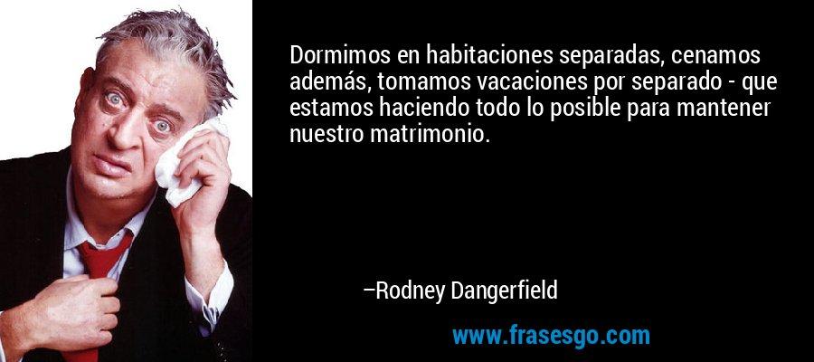 Dormimos en habitaciones separadas, cenamos además, tomamos vacaciones por separado - que estamos haciendo todo lo posible para mantener nuestro matrimonio. – Rodney Dangerfield