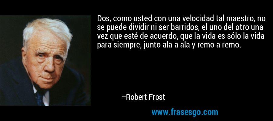 Dos, como usted con una velocidad tal maestro, no se puede dividir ni ser barridos, el uno del otro una vez que esté de acuerdo, que la vida es sólo la vida para siempre, junto ala a ala y remo a remo. – Robert Frost