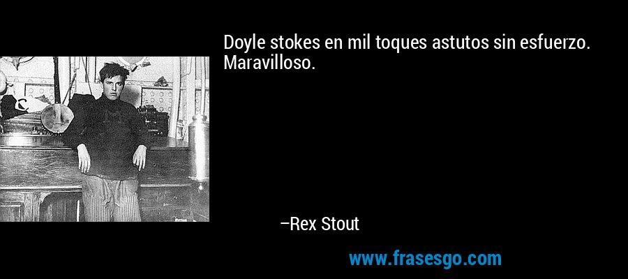 Doyle stokes en mil toques astutos sin esfuerzo. Maravilloso. – Rex Stout