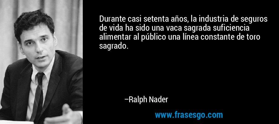 Durante casi setenta años, la industria de seguros de vida ha sido una vaca sagrada suficiencia alimentar al público una línea constante de toro sagrado. – Ralph Nader