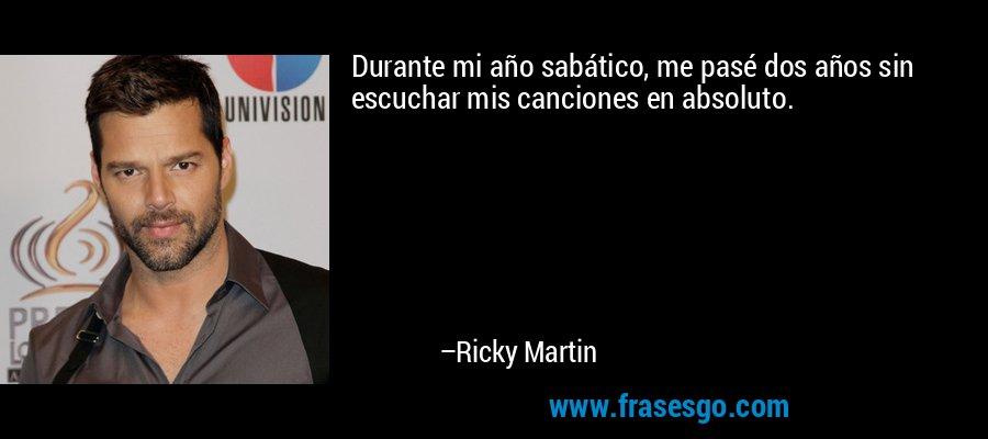 Durante mi año sabático, me pasé dos años sin escuchar mis canciones en absoluto. – Ricky Martin