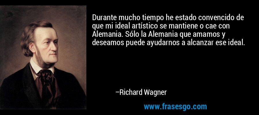 Durante mucho tiempo he estado convencido de que mi ideal artístico se mantiene o cae con Alemania. Sólo la Alemania que amamos y deseamos puede ayudarnos a alcanzar ese ideal. – Richard Wagner