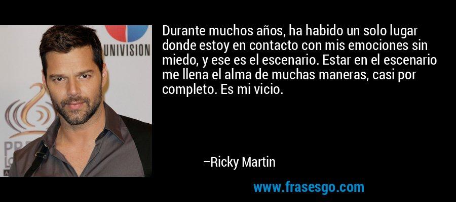 Durante muchos años, ha habido un solo lugar donde estoy en contacto con mis emociones sin miedo, y ese es el escenario. Estar en el escenario me llena el alma de muchas maneras, casi por completo. Es mi vicio. – Ricky Martin