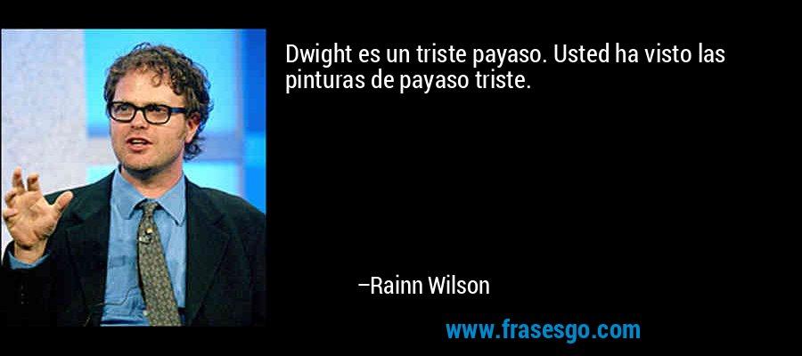 Dwight es un triste payaso. Usted ha visto las pinturas de payaso triste. – Rainn Wilson