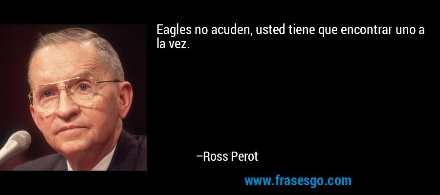 Eagles no acuden, usted tiene que encontrar uno a la vez. – Ross Perot