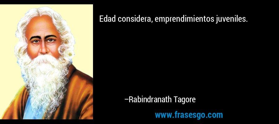 Edad considera, emprendimientos juveniles. – Rabindranath Tagore