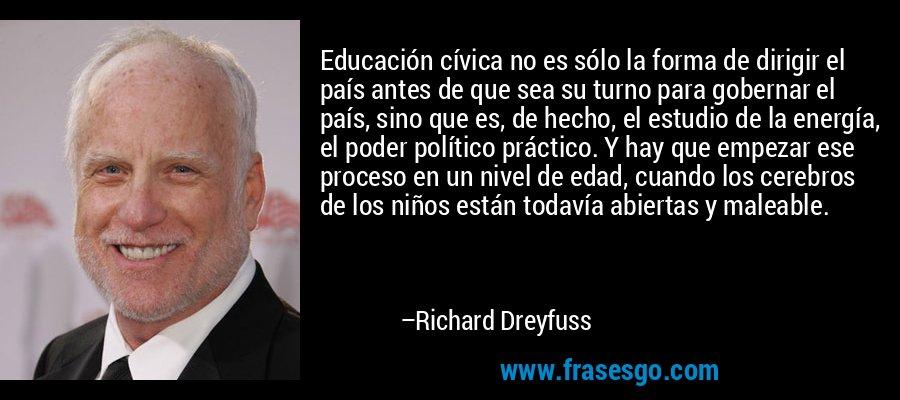 Educación cívica no es sólo la forma de dirigir el país antes de que sea su turno para gobernar el país, sino que es, de hecho, el estudio de la energía, el poder político práctico. Y hay que empezar ese proceso en un nivel de edad, cuando los cerebros de los niños están todavía abiertas y maleable. – Richard Dreyfuss