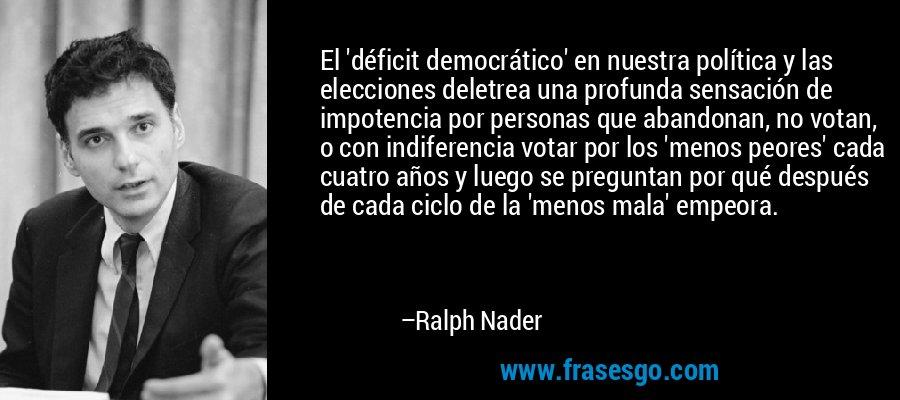 El 'déficit democrático' en nuestra política y las elecciones deletrea una profunda sensación de impotencia por personas que abandonan, no votan, o con indiferencia votar por los 'menos peores' cada cuatro años y luego se preguntan por qué después de cada ciclo de la 'menos mala' empeora. – Ralph Nader